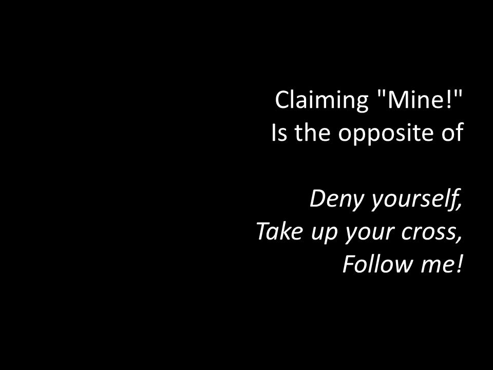 Claiming Mine! Is the opposite of Deny yourself, Take up your cross, Follow me!