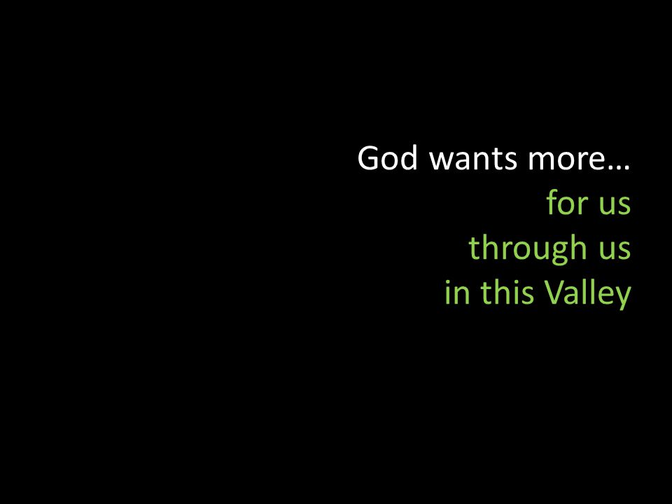 God wants more… for us through us in this Valley