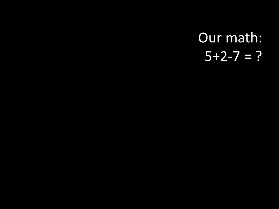 Our math: 5+2-7 =
