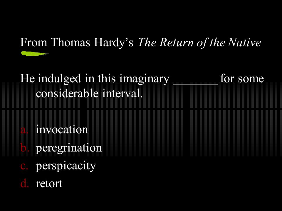 From Thomas Hardy's The Return of the Native He indulged in this imaginary _______ for some considerable interval.