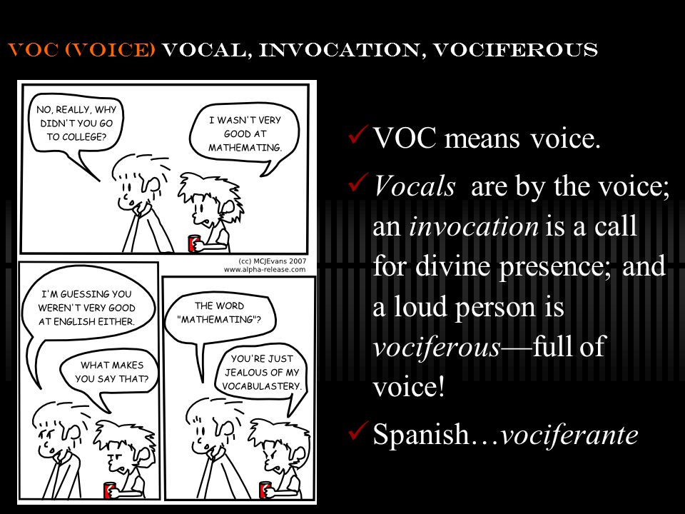 voc (voice) vocal, invocation, vociferous VOC means voice.
