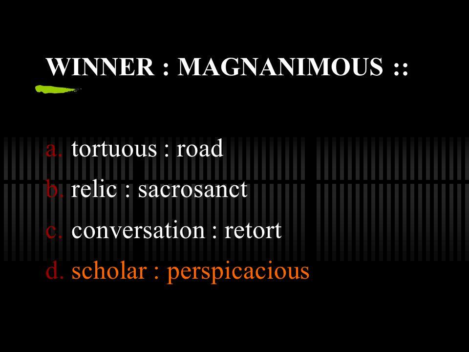 WINNER : MAGNANIMOUS :: a.tortuous : road b.relic : sacrosanct c.conversation : retort d.scholar : perspicacious