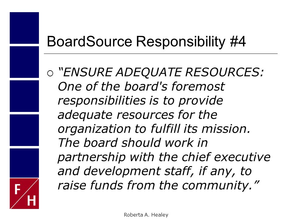 Roberta A. Healey 3 Fundamental Board Tasks*  As the chief leadership body, the board: As Stewards, is ultimately responsible for the health and effe