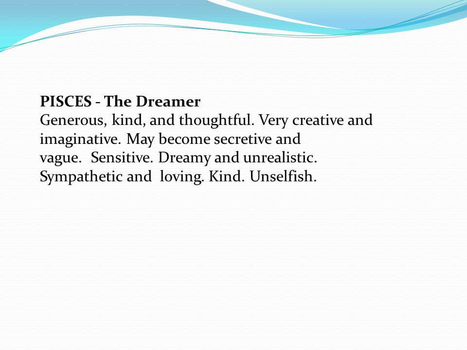 PISCES - The Dreamer Generous, kind, and thoughtful.