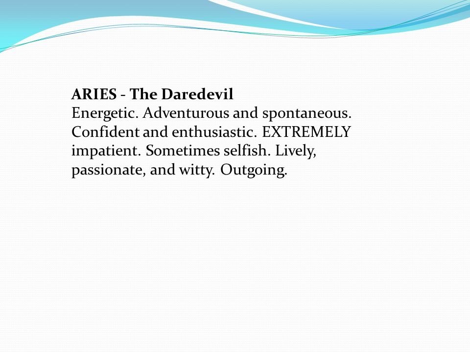 ARIES - The Daredevil Energetic. Adventurous and spontaneous.