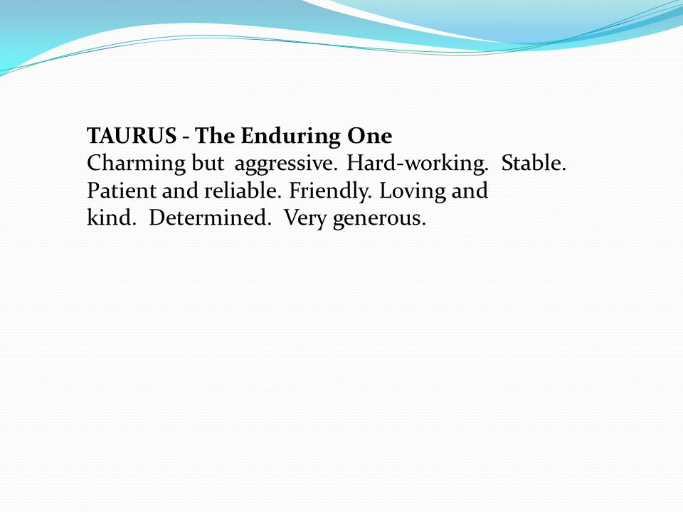 TAURUS - The Enduring One Charming but aggressive.