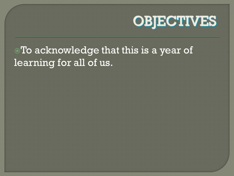  To acknowledge that this is a year of learning for all of us.  To acknowledge that this is a year of learning for all of us. OBJECTIVESOBJECTIVES