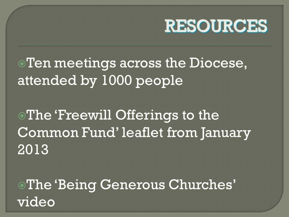  Ten meetings across the Diocese, attended by 1000 people  The 'Freewill Offerings to the Common Fund' leaflet from January 2013  The 'Being Generous Churches' video RESOURCESRESOURCES