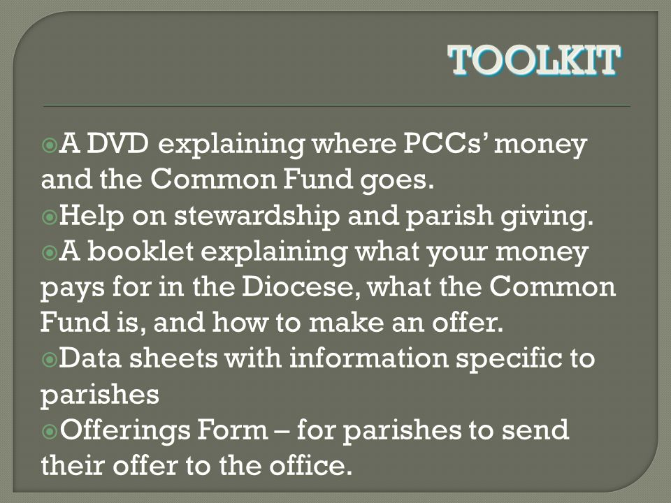  A DVD explaining where PCCs' money and the Common Fund goes.  Help on stewardship and parish giving.  A booklet explaining what your money pays fo
