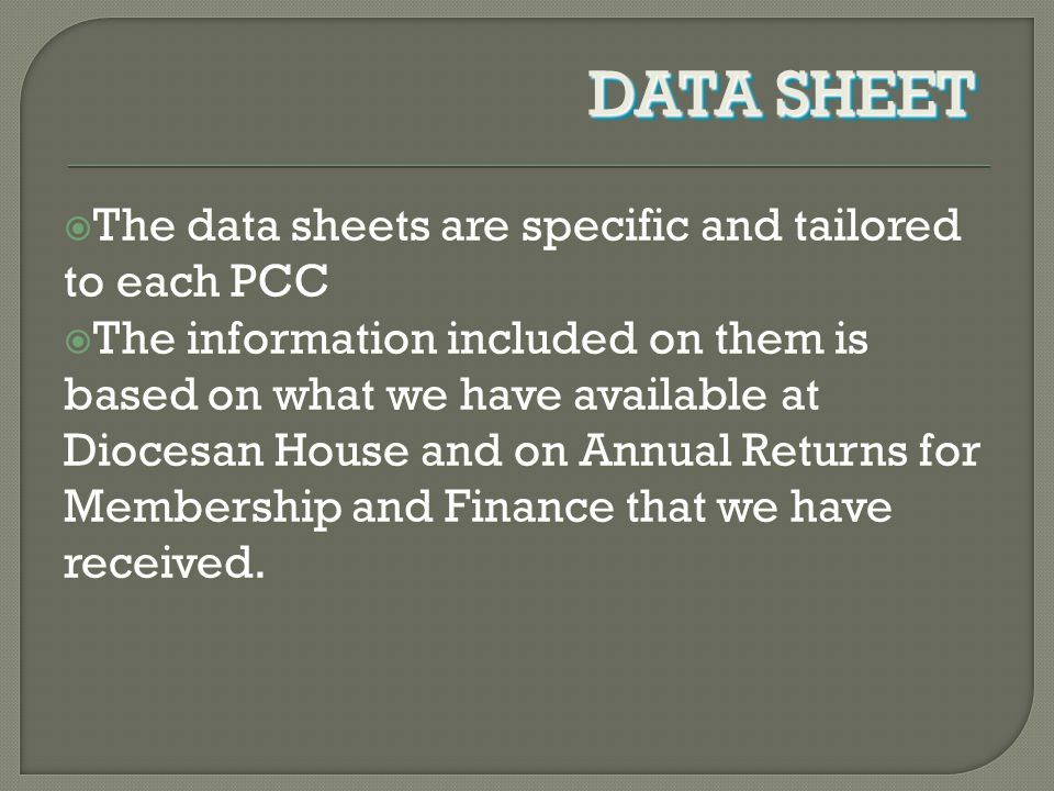  The data sheets are specific and tailored to each PCC  The information included on them is based on what we have available at Diocesan House and on Annual Returns for Membership and Finance that we have received.