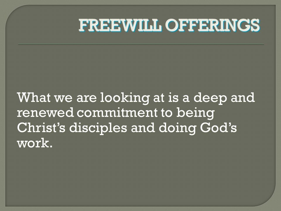 What we are looking at is a deep and renewed commitment to being Christ's disciples and doing God's work. FREEWILL OFFERINGS