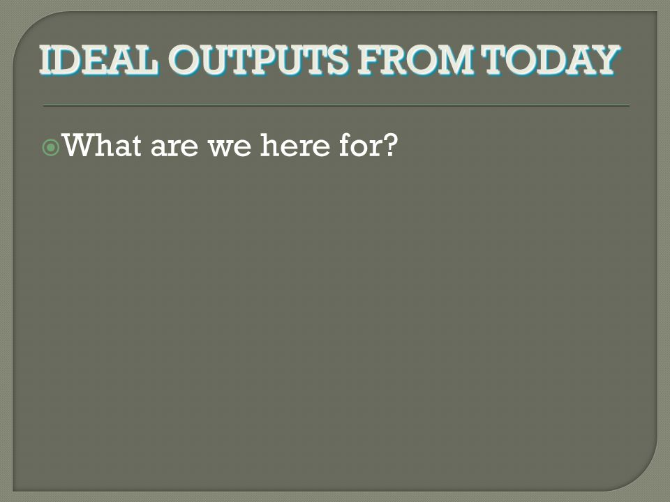 What are we here for? IDEAL OUTPUTS FROM TODAY