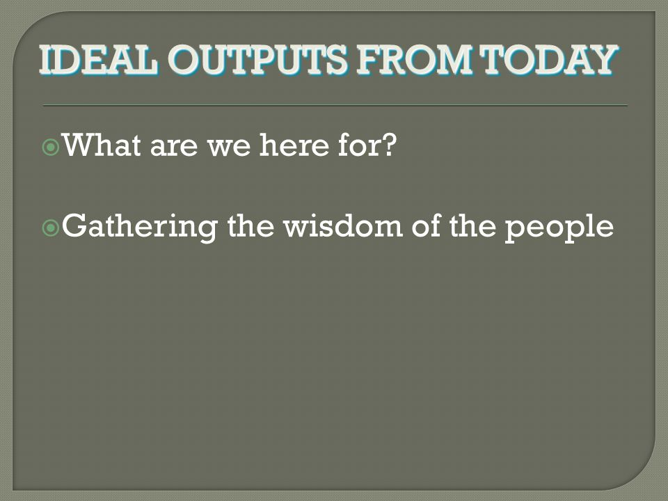  What are we here for?  Gathering the wisdom of the people IDEAL OUTPUTS FROM TODAY
