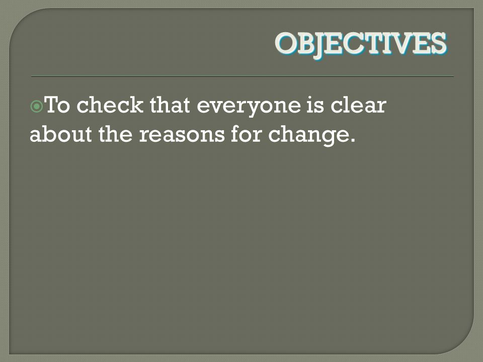  To check that everyone is clear about the reasons for change. OBJECTIVESOBJECTIVES