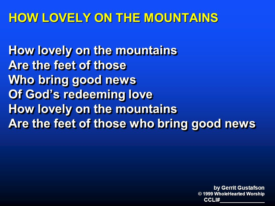 HOW LOVELY ON THE MOUNTAINS How lovely on the mountains Are the feet of those Who bring good news Of God's redeeming love How lovely on the mountains