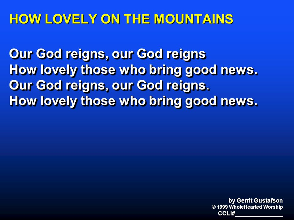 HOW LOVELY ON THE MOUNTAINS Our God reigns, our God reigns How lovely those who bring good news. Our God reigns, our God reigns. How lovely those who