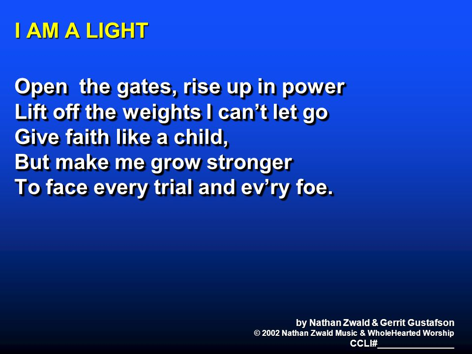 I AM A LIGHT Open the gates, rise up in power Lift off the weights I can't let go Give faith like a child, But make me grow stronger To face every tri