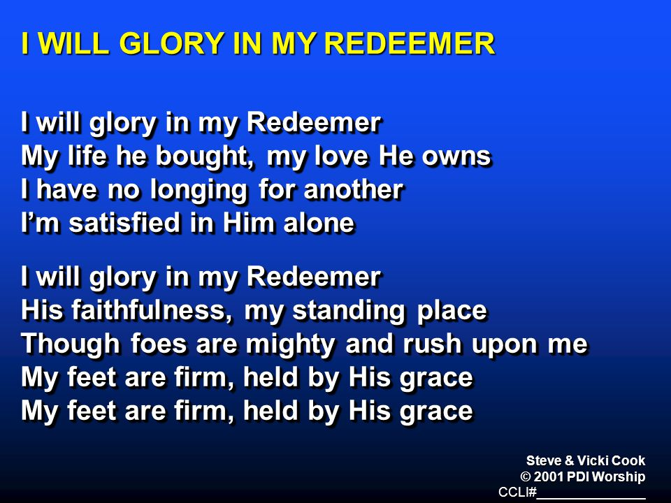 I WILL GLORY IN MY REDEEMER I will glory in my Redeemer My life he bought, my love He owns I have no longing for another I'm satisfied in Him alone I