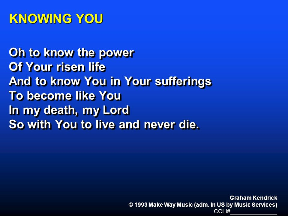 KNOWING YOU Oh to know the power Of Your risen life And to know You in Your sufferings To become like You In my death, my Lord So with You to live and