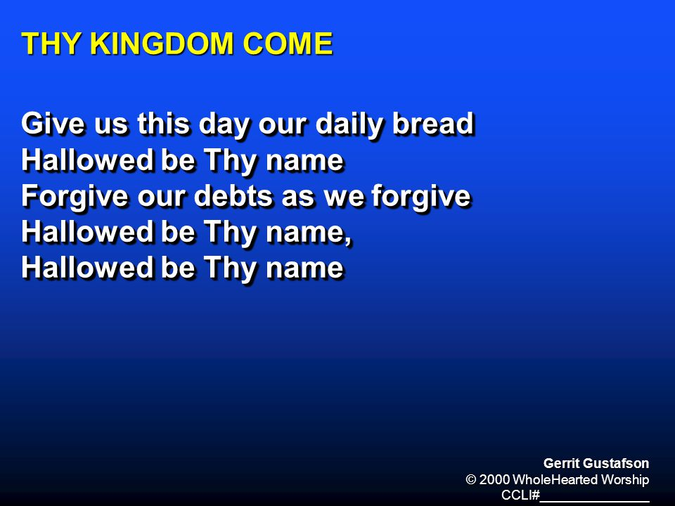 THY KINGDOM COME Give us this day our daily bread Hallowed be Thy name Forgive our debts as we forgive Hallowed be Thy name, Hallowed be Thy name Give