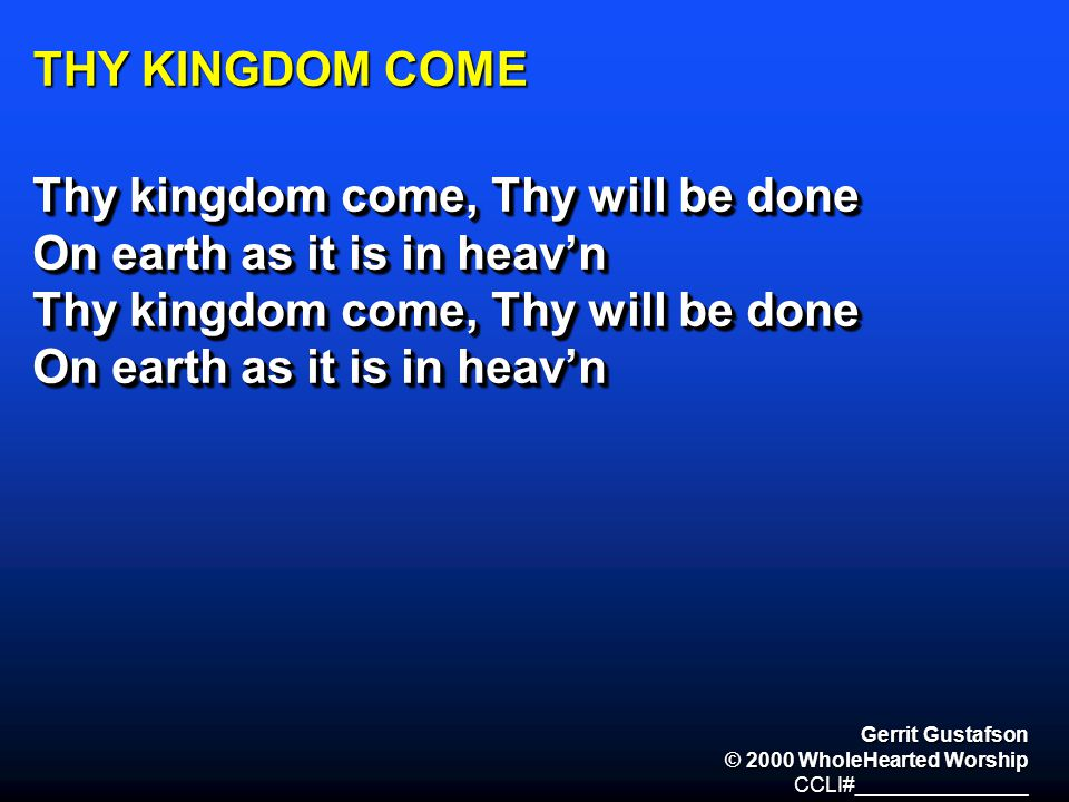 THY KINGDOM COME Thy kingdom come, Thy will be done On earth as it is in heav'n Thy kingdom come, Thy will be done On earth as it is in heav'n Thy kin