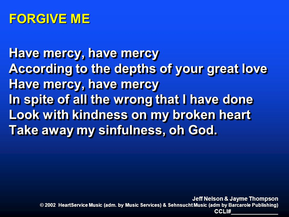 FORGIVE ME Have mercy, have mercy According to the depths of your great love Have mercy, have mercy In spite of all the wrong that I have done Look wi