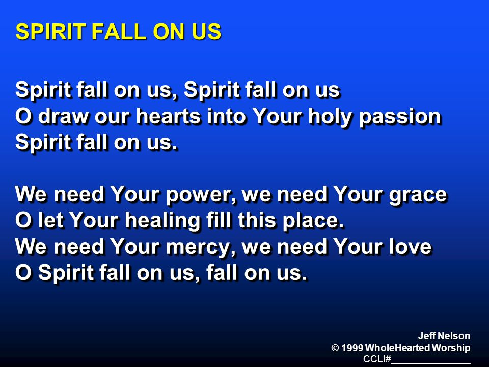 SPIRIT FALL ON US Spirit fall on us, Spirit fall on us O draw our hearts into Your holy passion Spirit fall on us. We need Your power, we need Your gr