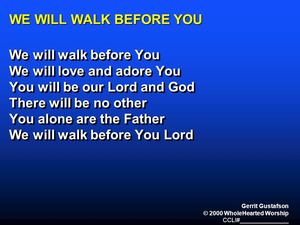 WE WILL WALK BEFORE YOU We will walk before You We will love and adore You You will be our Lord and God There will be no other You alone are the Fathe