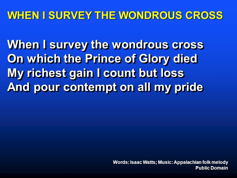 WHEN I SURVEY THE WONDROUS CROSS When I survey the wondrous cross On which the Prince of Glory died My richest gain I count but loss And pour contempt
