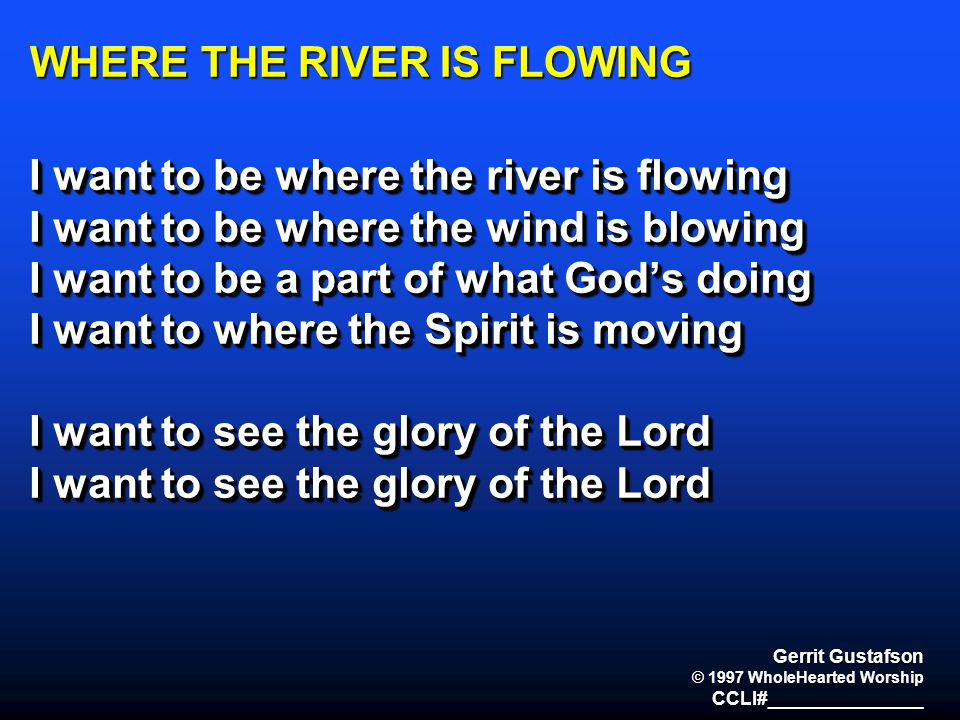 WHERE THE RIVER IS FLOWING I want to be where the river is flowing I want to be where the wind is blowing I want to be a part of what God's doing I wa
