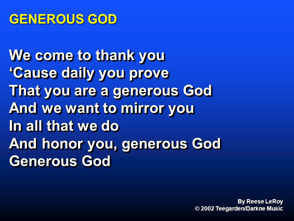 GENEROUS GOD We come to thank you 'Cause daily you prove That you are a generous God And we want to mirror you In all that we do And honor you, genero