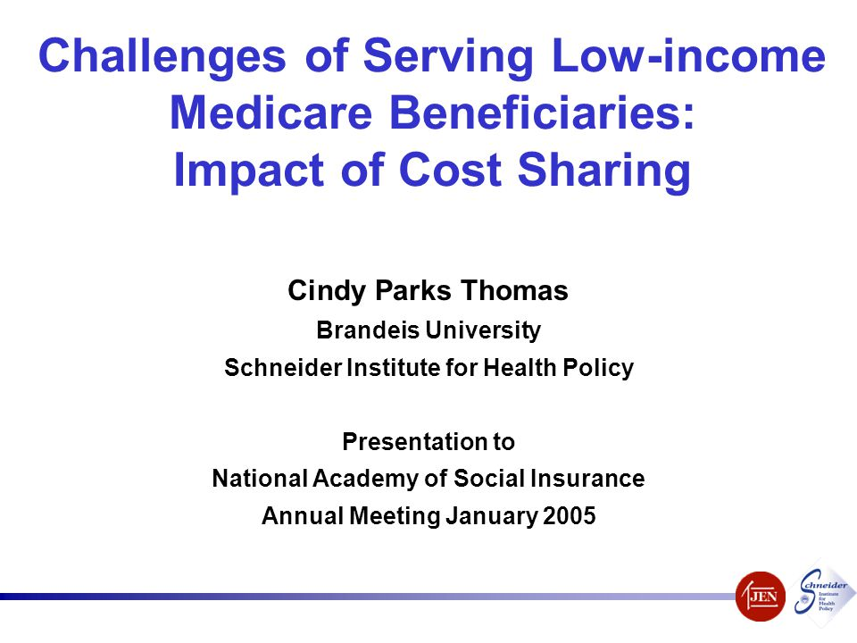Challenges of Serving Low-income Medicare Beneficiaries: Impact of Cost Sharing Cindy Parks Thomas Brandeis University Schneider Institute for Health
