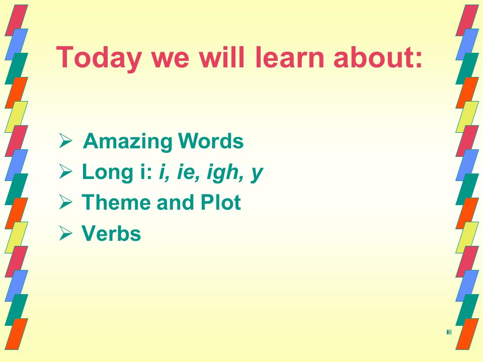 Today we will learn about:   Amazing Words   Long i: i, ie, igh, y   Theme and Plot   Verbs
