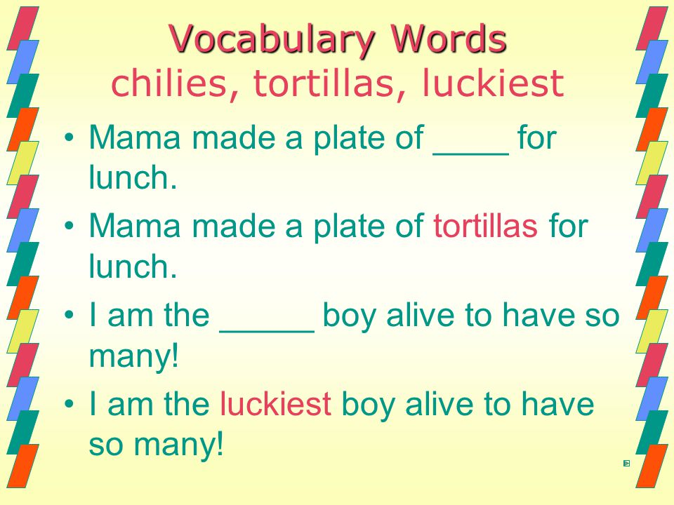 Vocabulary Words Vocabulary Words chilies, tortillas, luckiest Mama made a plate of ____ for lunch. Mama made a plate of tortillas for lunch. I am the