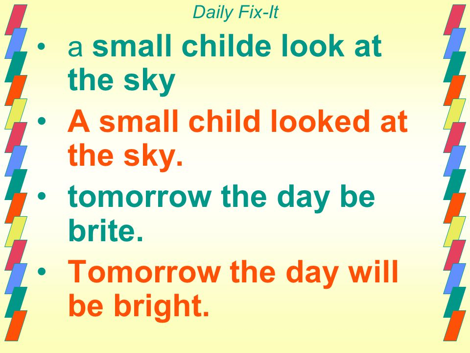 Daily Fix-It a small childe look at the sky A small child looked at the sky. tomorrow the day be brite. Tomorrow the day will be bright.