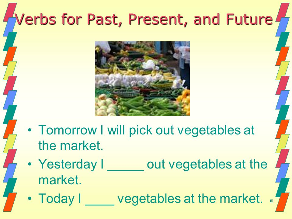 Verbs for Past, Present, and Future Tomorrow I will pick out vegetables at the market. Yesterday I _____ out vegetables at the market. Today I ____ ve