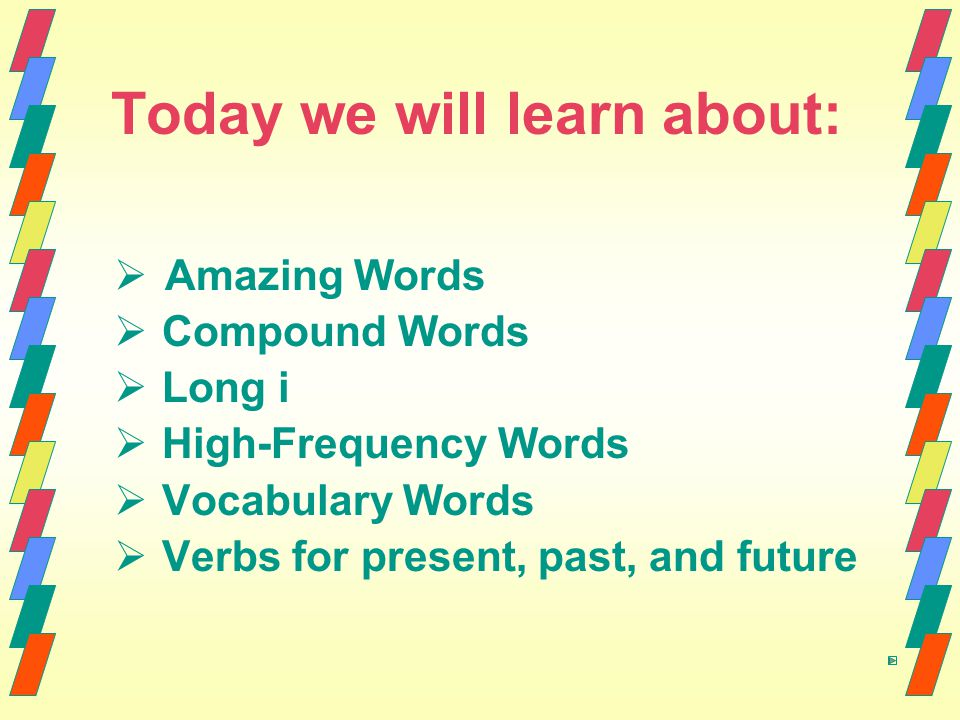 Today we will learn about:   Amazing Words   Compound Words   Long i   High-Frequency Words   Vocabulary Words   Verbs for present, past,