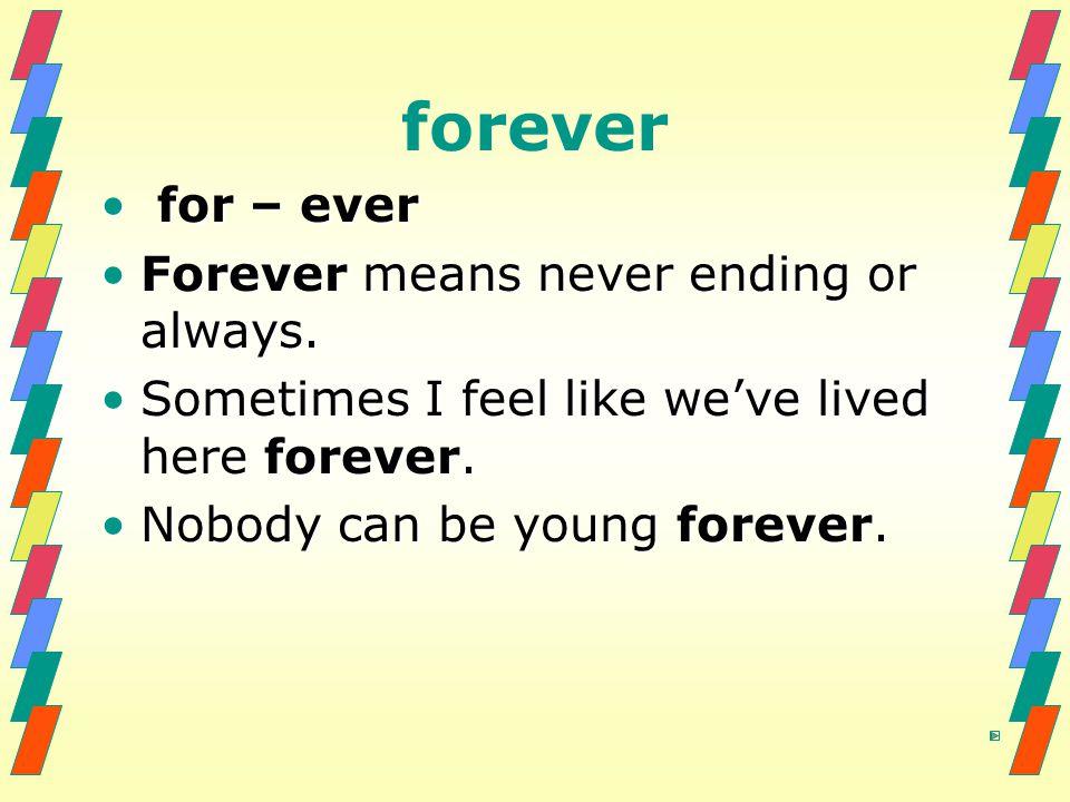 forever for – ever for – ever Forever means never ending or always.Forever means never ending or always. Sometimes I feel like we've lived here foreve