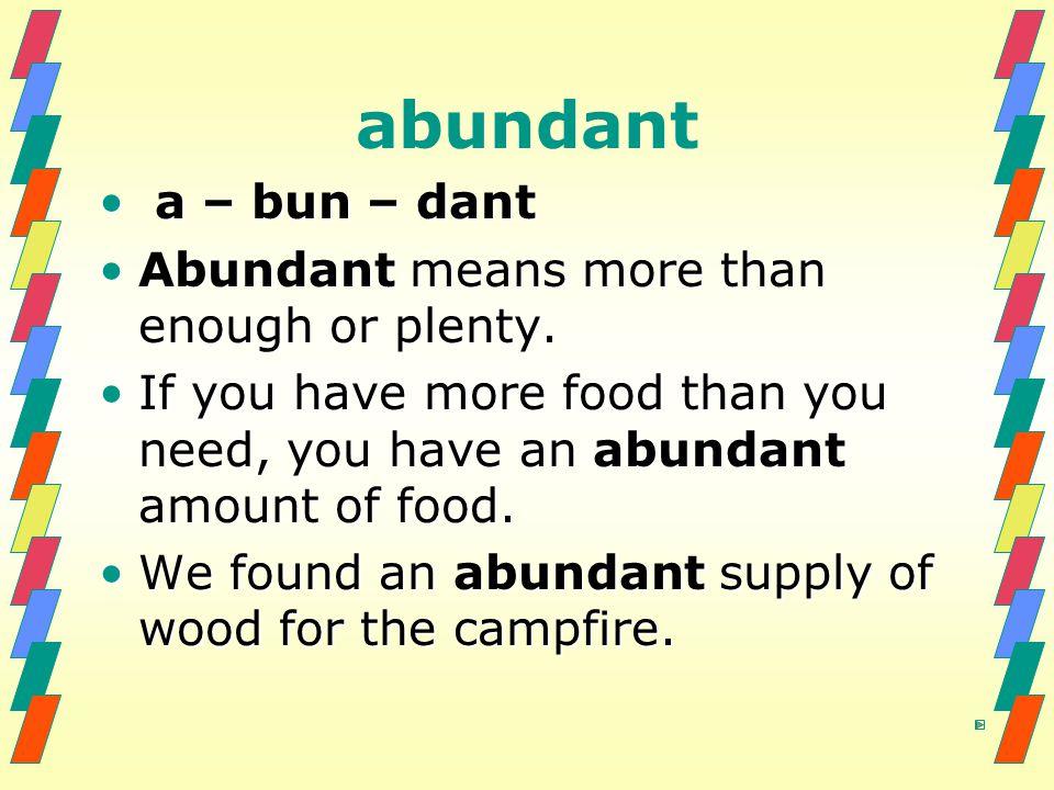 abundant a – bun – dant a – bun – dant Abundant means more than enough or plenty.Abundant means more than enough or plenty. If you have more food than