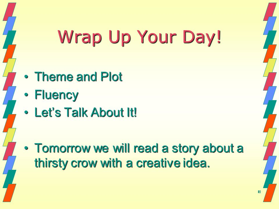 Wrap Up Your Day! Theme and PlotTheme and Plot FluencyFluency Let's Talk About It!Let's Talk About It! Tomorrow we will read a story about a thirsty c