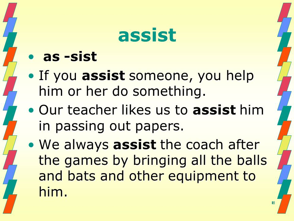 assist as -sist as -sist If you assist someone, you help him or her do something.If you assist someone, you help him or her do something. Our teacher