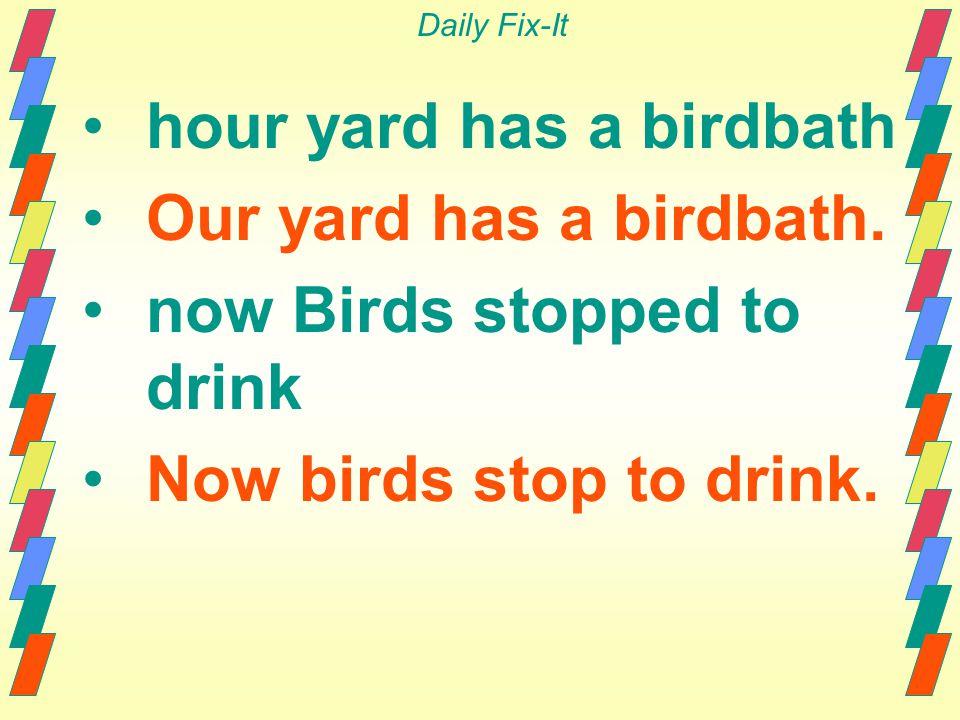 Daily Fix-It hour yard has a birdbath Our yard has a birdbath. now Birds stopped to drink Now birds stop to drink.