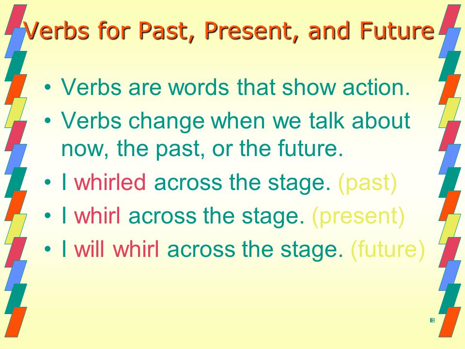 Verbs for Past, Present, and Future Verbs are words that show action. Verbs change when we talk about now, the past, or the future. I whirled across t