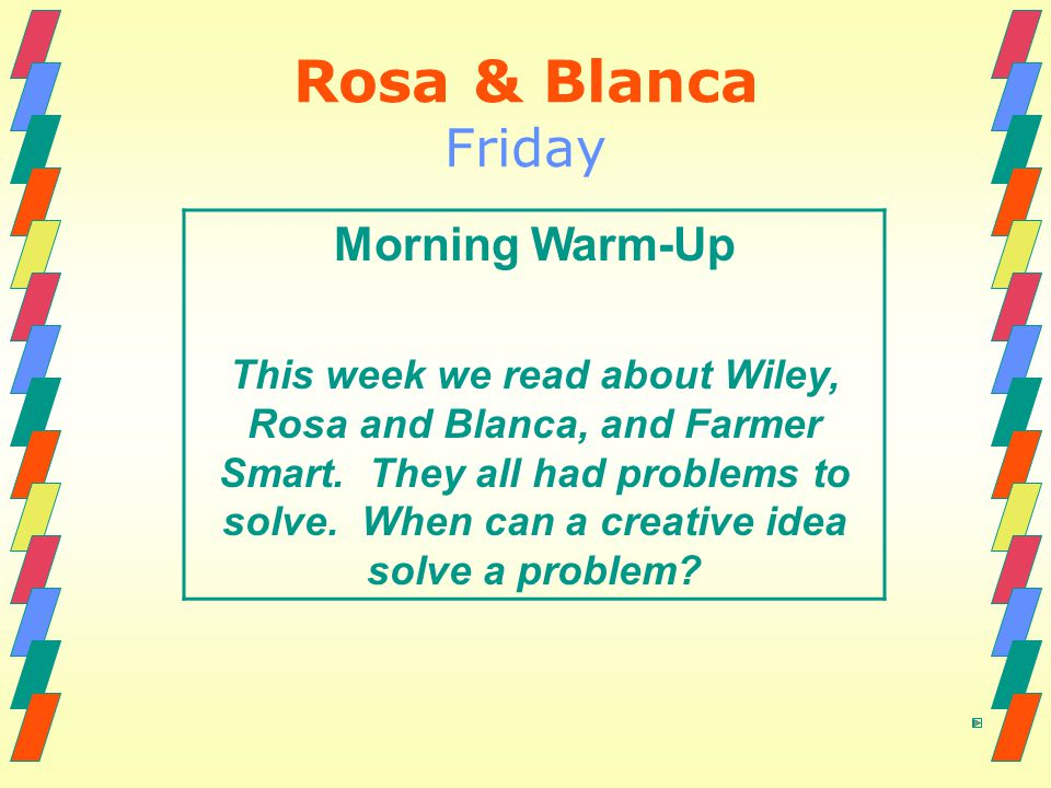Rosa & Blanca Friday Morning Warm-Up This week we read about Wiley, Rosa and Blanca, and Farmer Smart. They all had problems to solve. When can a crea