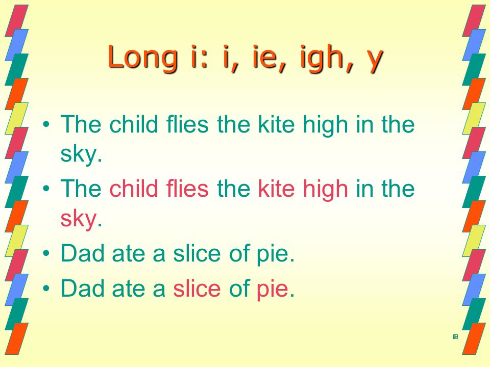 Long i: i, ie, igh, y The child flies the kite high in the sky. Dad ate a slice of pie.