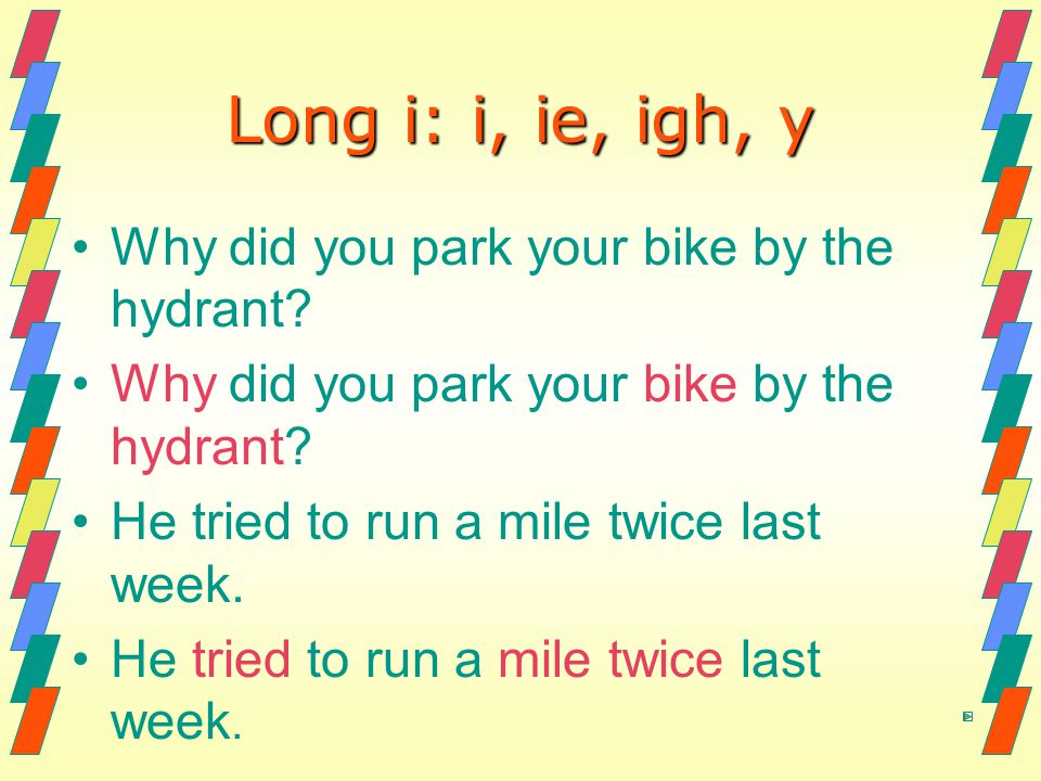 Long i: i, ie, igh, y Why did you park your bike by the hydrant? He tried to run a mile twice last week.