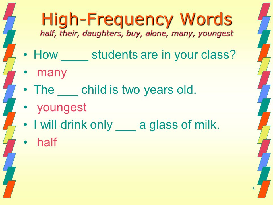 High-Frequency Words half, their, daughters, buy, alone, many, youngest How ____ students are in your class? many The ___ child is two years old. youn