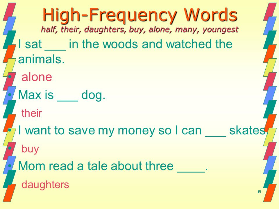 High-Frequency Words half, their, daughters, buy, alone, many, youngest I sat ___ in the woods and watched the animals. alone Max is ___ dog. their I
