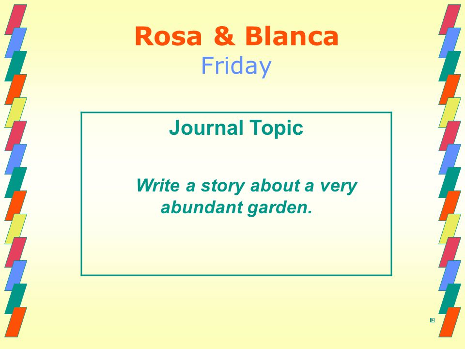 Rosa & Blanca Friday Journal Topic Write a story about a very abundant garden.
