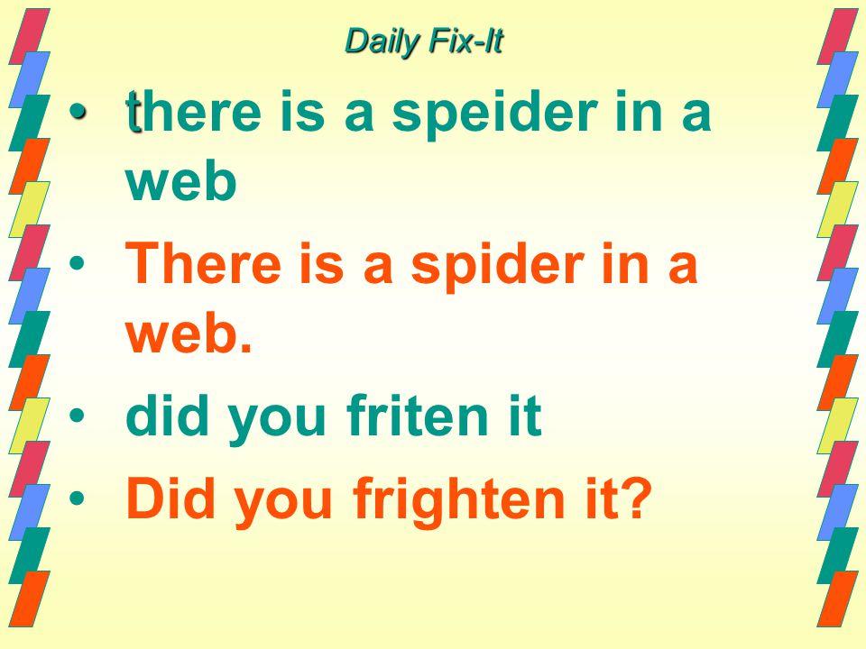 Daily Fix-It tt here is a speider in a web There is a spider in a web. did you friten it Did you frighten it?